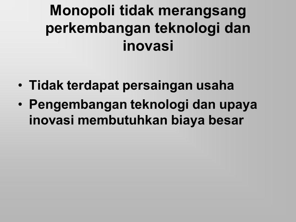 Monopoli tidak merangsang perkembangan teknologi dan inovasi Tidak terdapat persaingan usaha Pengembangan teknologi dan upaya inovasi membutuhkan biay