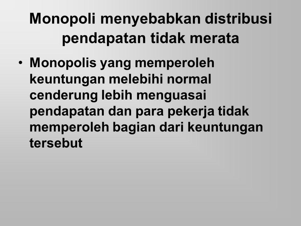 Monopoli menyebabkan distribusi pendapatan tidak merata Monopolis yang memperoleh keuntungan melebihi normal cenderung lebih menguasai pendapatan dan