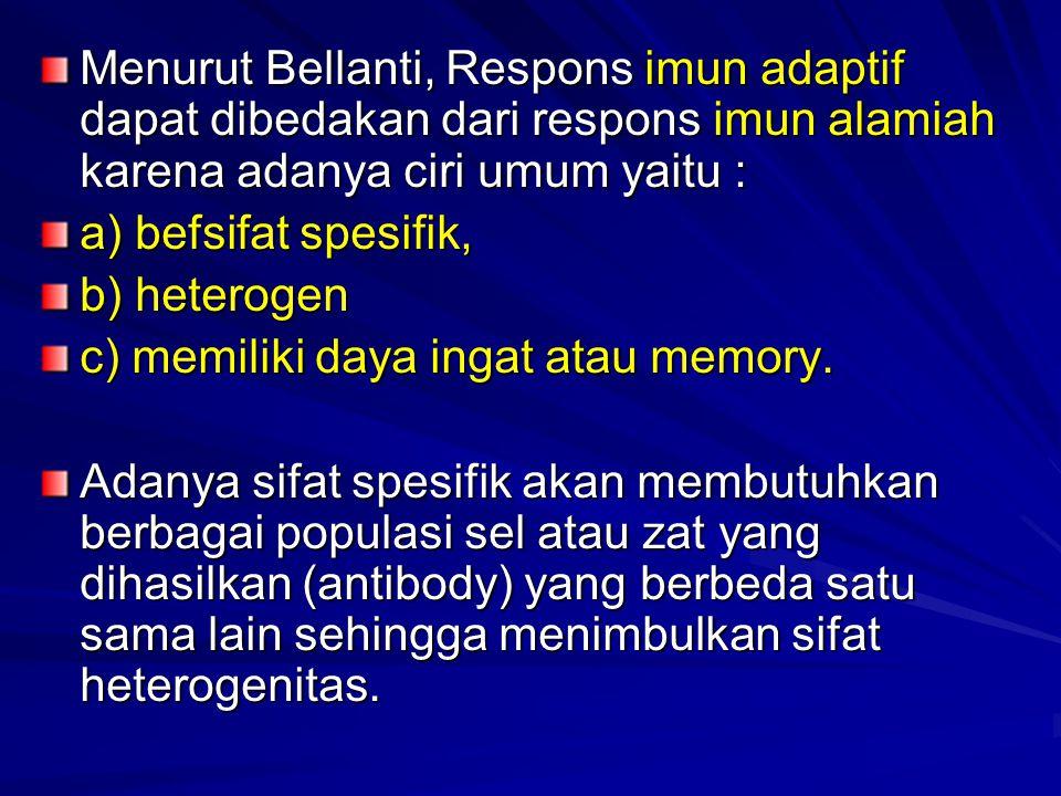 Menurut Bellanti, Respons imun adaptif dapat dibedakan dari respons imun alamiah karena adanya ciri umum yaitu : a) befsifat spesifik, b) heterogen c) memiliki daya ingat atau memory.