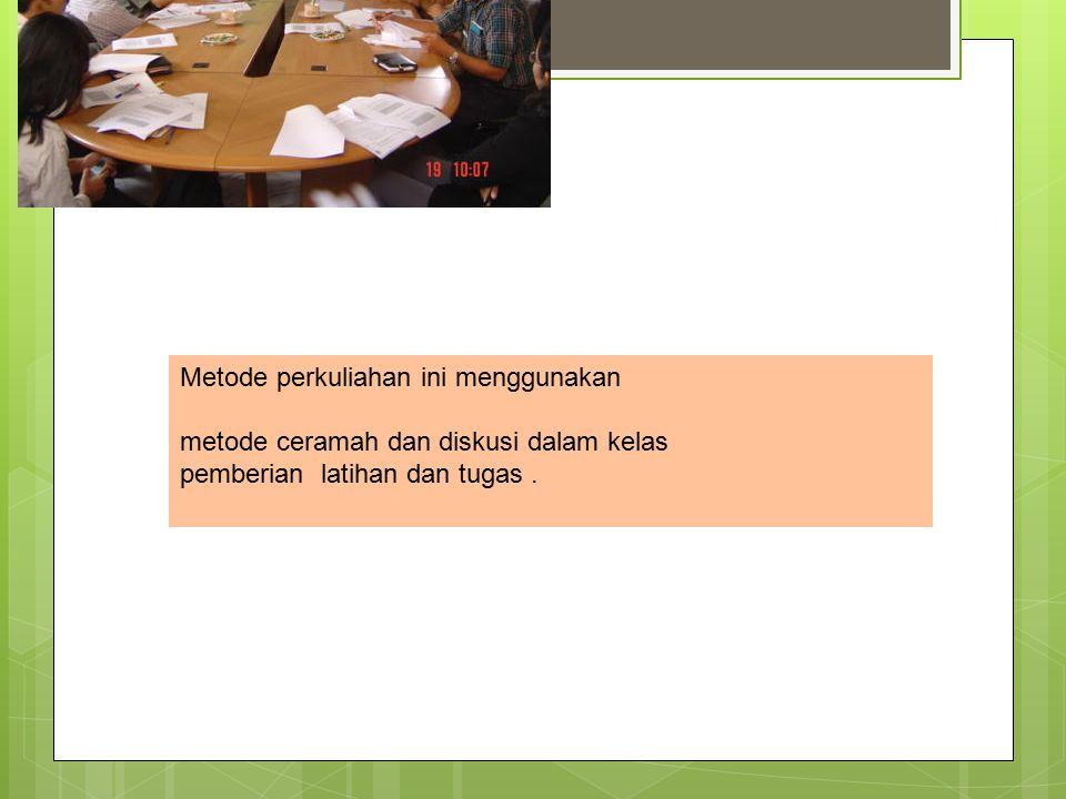 Metode perkuliahan ini menggunakan metode ceramah dan diskusi dalam kelas pemberian latihan dan tugas.