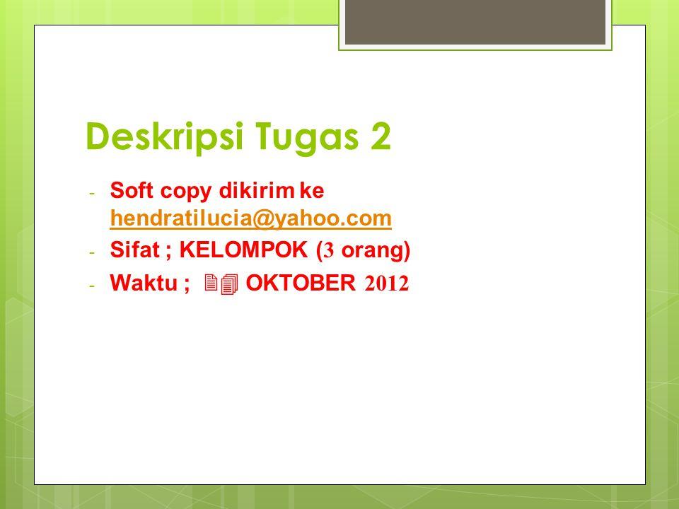 Deskripsi Tugas 2 - Soft copy dikirim ke hendratilucia@yahoo.com hendratilucia@yahoo.com - Sifat ; KELOMPOK (3 orang) - Waktu ; 24 OKTOBER 2012