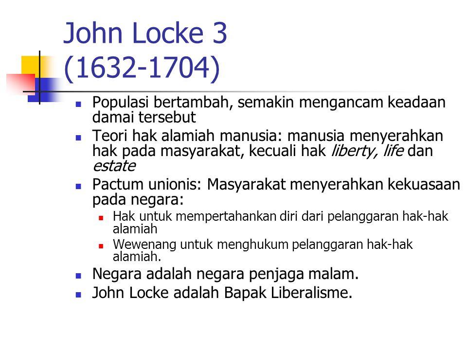 John Locke 3 (1632-1704) Populasi bertambah, semakin mengancam keadaan damai tersebut Teori hak alamiah manusia: manusia menyerahkan hak pada masyarak