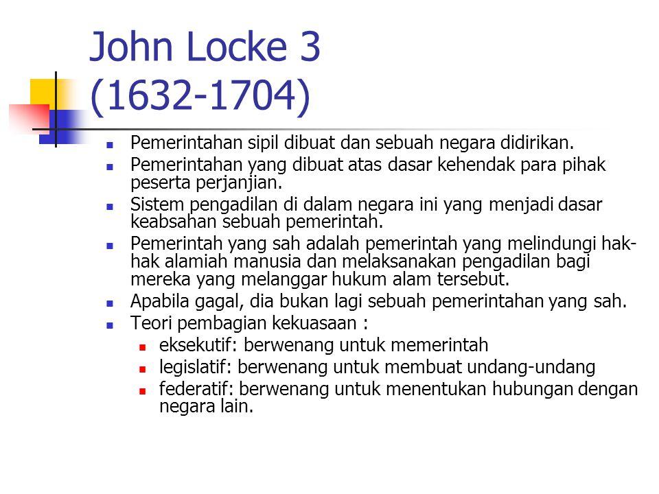 John Locke 3 (1632-1704) Pemerintahan sipil dibuat dan sebuah negara didirikan. Pemerintahan yang dibuat atas dasar kehendak para pihak peserta perjan