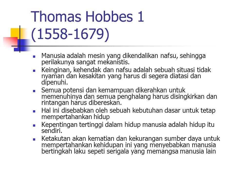 Thomas Hobbes 2 (1558-1679) Sejarah manusia terbagi 2: sebelum ada negara (status naturalis) sesudah ada negara Status naturalis: Manusia secara kodrat bersifat jahat individu vs individu Homo homini lupus Bellum omnium contra omnes
