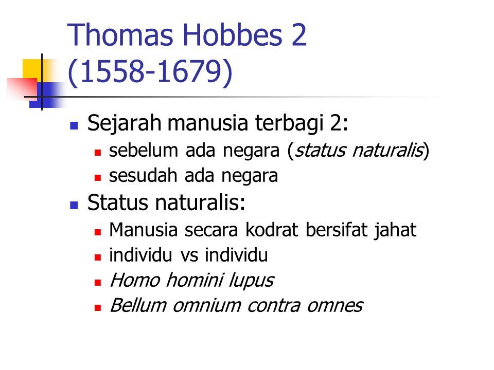 Thomas Hobbes 2 (1558-1679) Sejarah manusia terbagi 2: sebelum ada negara (status naturalis) sesudah ada negara Status naturalis: Manusia secara kodra
