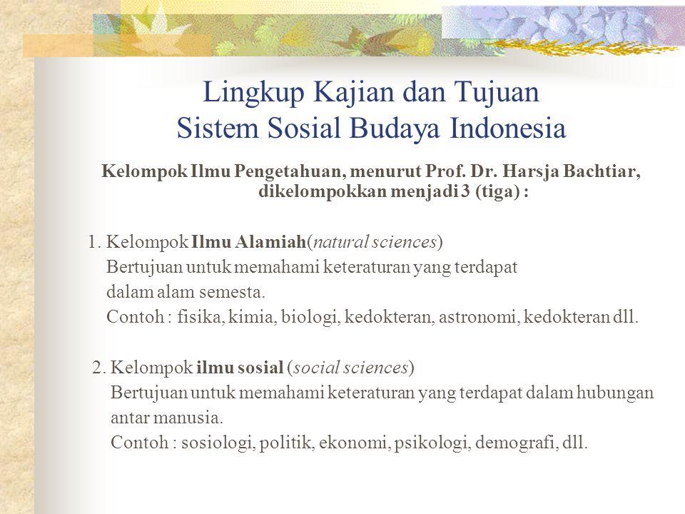 Lingkup Kajian dan Tujuan Sistem Sosial Budaya Indonesia Kelompok Ilmu Pengetahuan, menurut Prof. Dr. Harsja Bachtiar, dikelompokkan menjadi 3 (tiga)