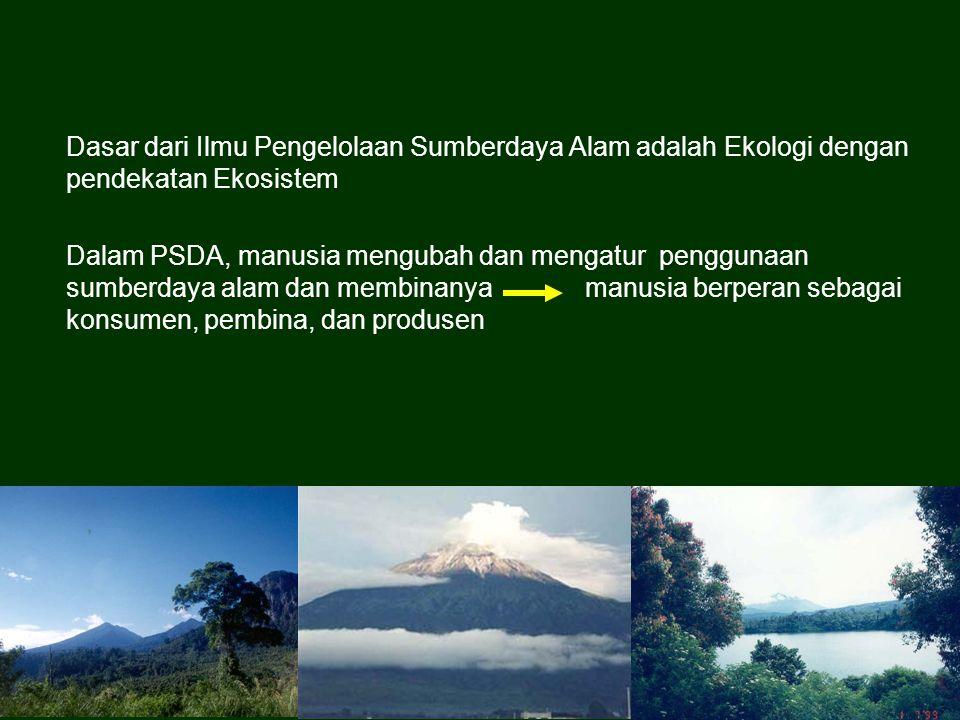 Dasar dari Ilmu Pengelolaan Sumberdaya Alam adalah Ekologi dengan pendekatan Ekosistem Dalam PSDA, manusia mengubah dan mengatur penggunaan sumberdaya