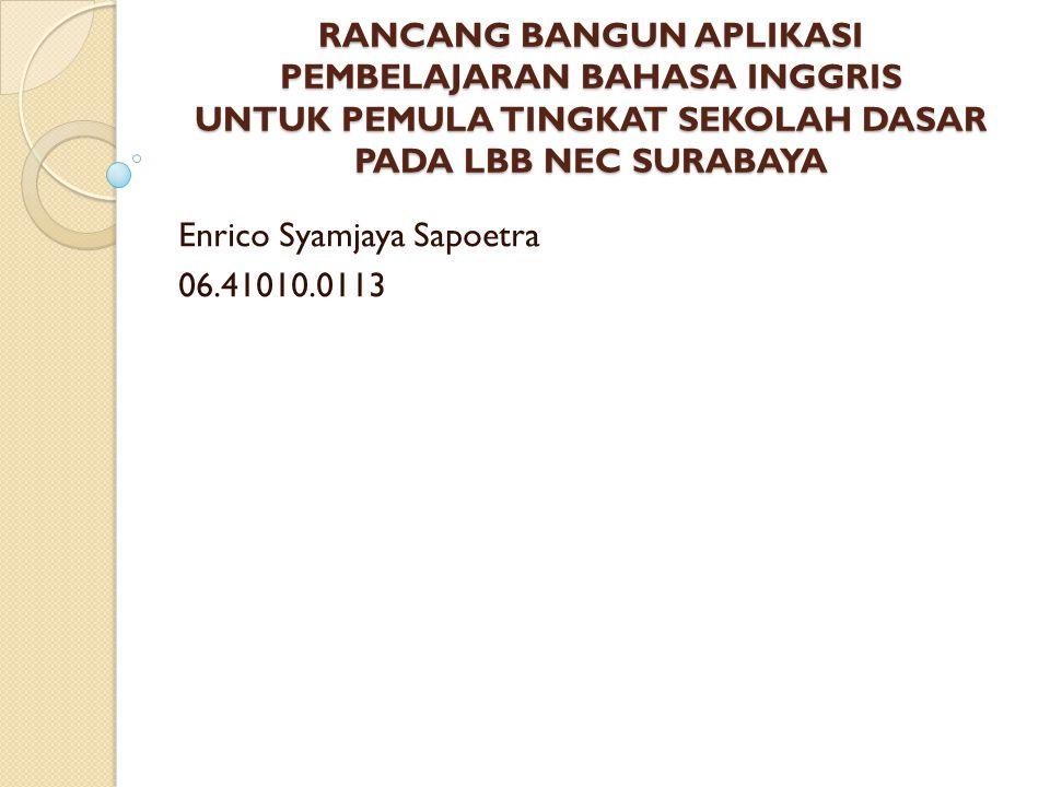 RANCANG BANGUN APLIKASI PEMBELAJARAN BAHASA INGGRIS UNTUK PEMULA TINGKAT SEKOLAH DASAR PADA LBB NEC SURABAYA Enrico Syamjaya Sapoetra 06.41010.0113