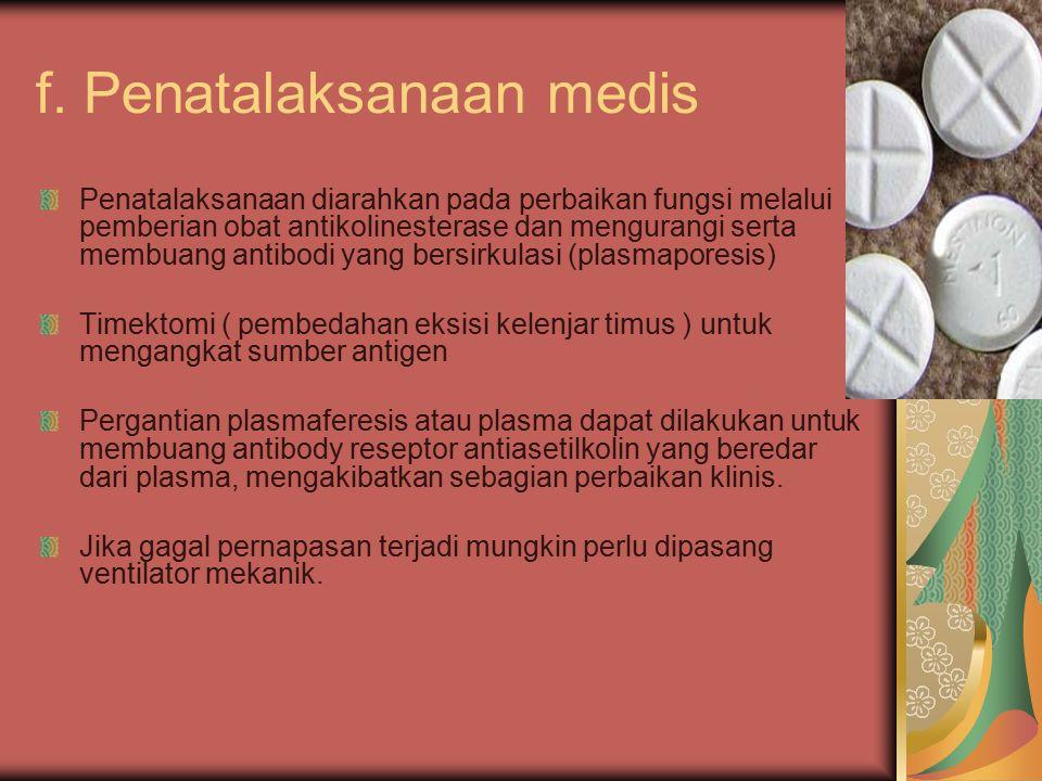 f. Penatalaksanaan medis Penatalaksanaan diarahkan pada perbaikan fungsi melalui pemberian obat antikolinesterase dan mengurangi serta membuang antibo