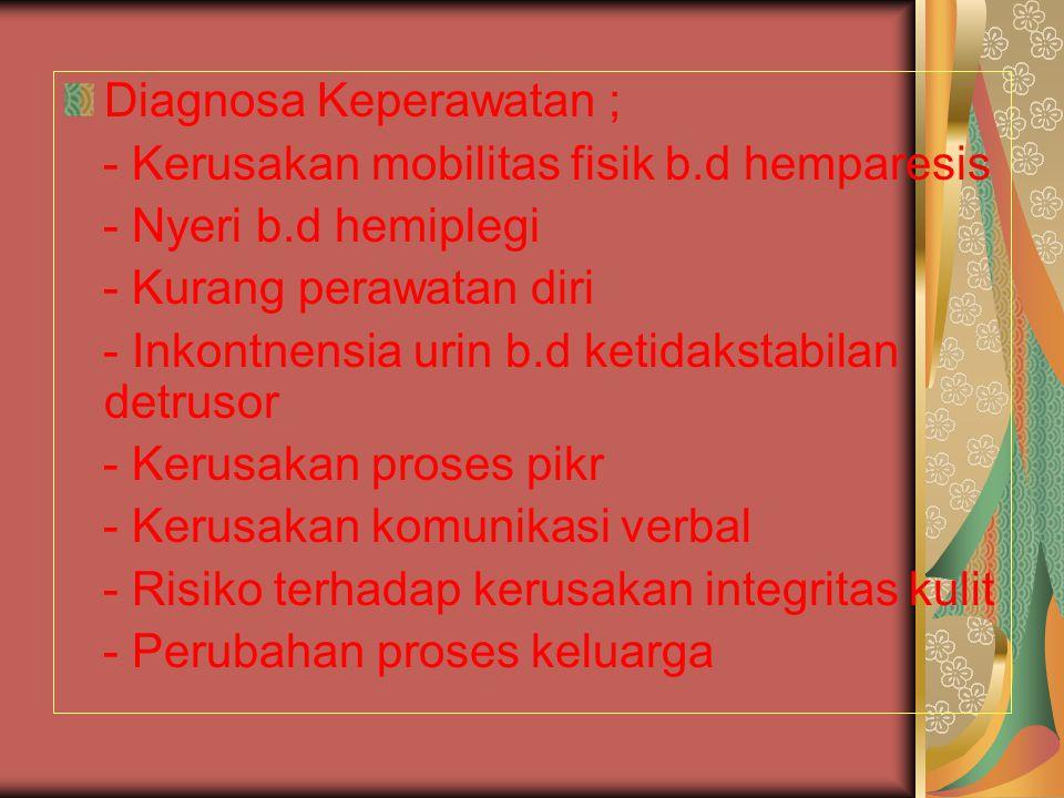 Diagnosa Keperawatan ; - Kerusakan mobilitas fisik b.d hemparesis - Nyeri b.d hemiplegi - Kurang perawatan diri - Inkontnensia urin b.d ketidakstabila