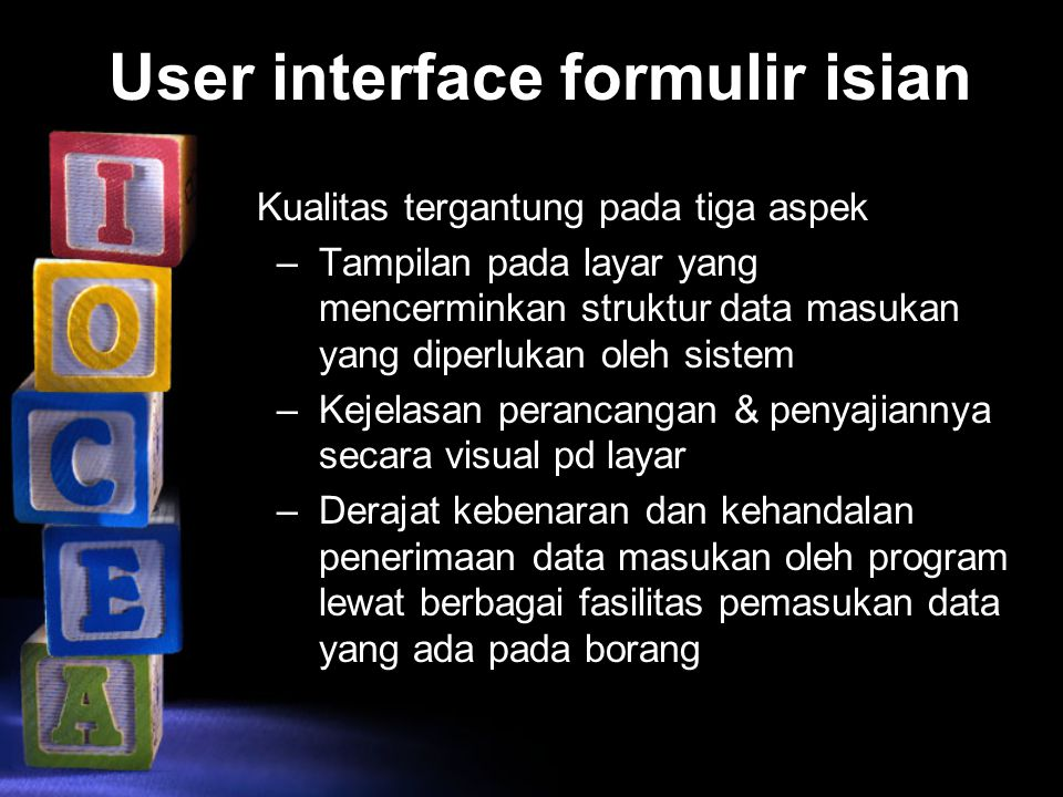 User interface formulir isian Kualitas tergantung pada tiga aspek –Tampilan pada layar yang mencerminkan struktur data masukan yang diperlukan oleh si
