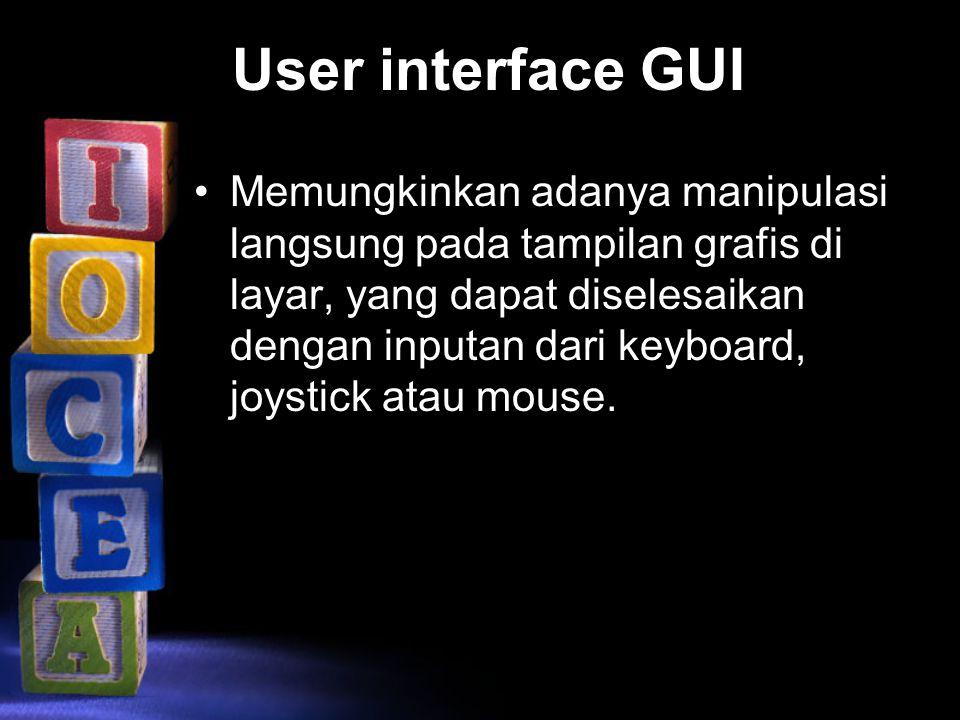 User interface GUI Memungkinkan adanya manipulasi langsung pada tampilan grafis di layar, yang dapat diselesaikan dengan inputan dari keyboard, joysti