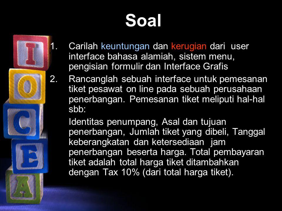 Soal 1.Carilah keuntungan dan kerugian dari user interface bahasa alamiah, sistem menu, pengisian formulir dan Interface Grafis 2.Rancanglah sebuah in