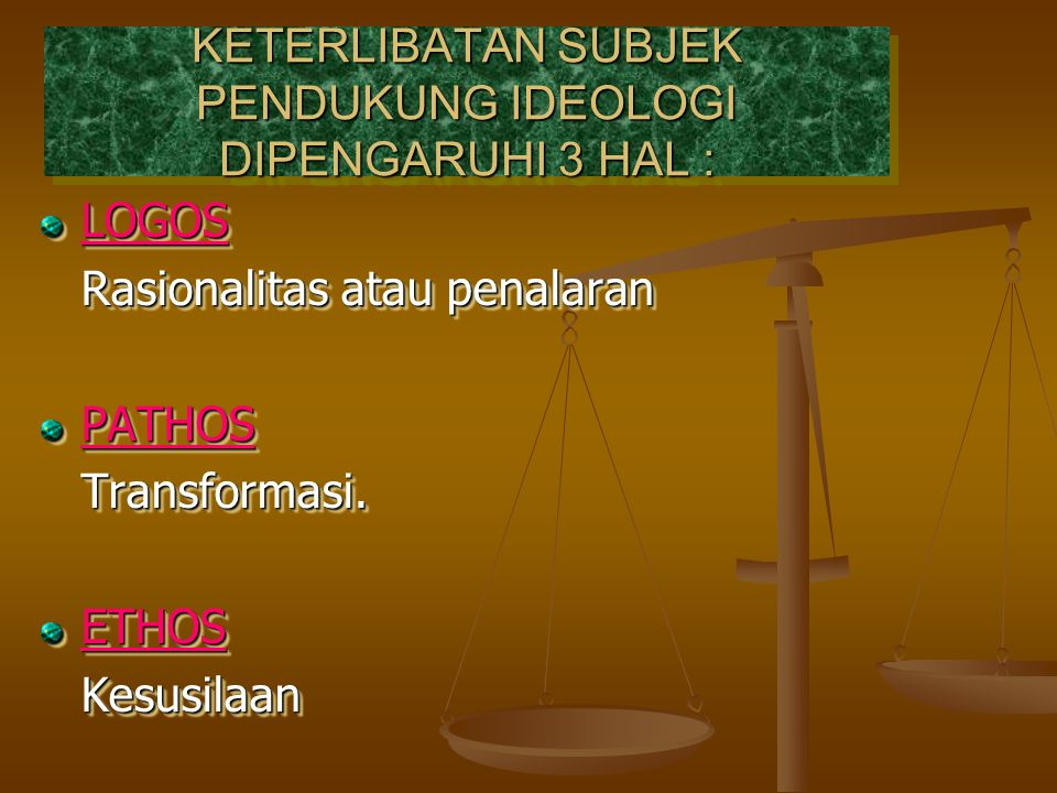 KETERLIBATAN SUBJEK PENDUKUNG IDEOLOGI DIPENGARUHI 3 HAL : KETERLIBATAN SUBJEK PENDUKUNG IDEOLOGI DIPENGARUHI 3 HAL : LOGOS Rasionalitas atau penalara
