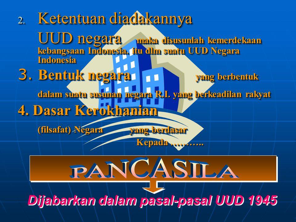 2. Ketentuan diadakannya UUD negara maka disusunlah kemerdekaan kebangsaan Indonesia. itu dlm suatu UUD Negara Indonesia 3. Bentuk negara yang berbent