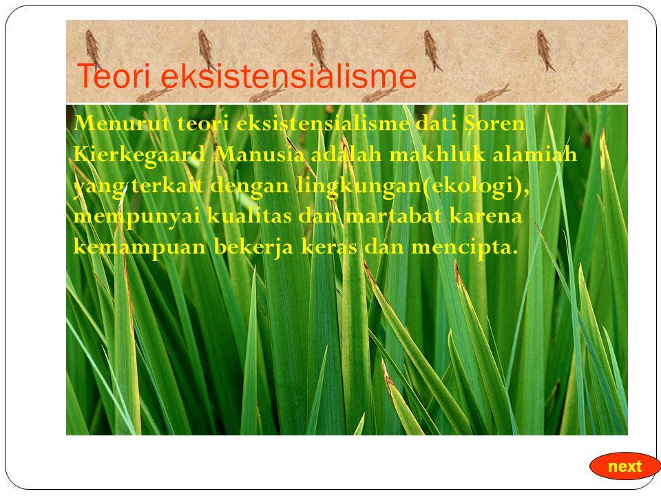 Teori eksistensialisme Menurut teori eksistensialisme dati Soren Kierkegaard Manusia adalah makhluk alamiah yang terkait dengan lingkungan(ekologi), mempunyai kualitas dan martabat karena kemampuan bekerja keras dan mencipta.