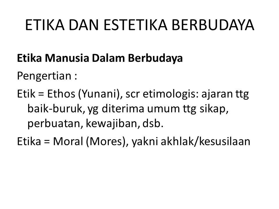 ETIKA DAN ESTETIKA BERBUDAYA Etika Manusia Dalam Berbudaya Pengertian : Etik = Ethos (Yunani), scr etimologis: ajaran ttg baik-buruk, yg diterima umum