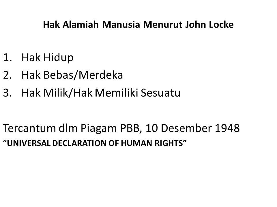 "Hak Alamiah Manusia Menurut John Locke 1.Hak Hidup 2.Hak Bebas/Merdeka 3.Hak Milik/Hak Memiliki Sesuatu Tercantum dlm Piagam PBB, 10 Desember 1948 ""UN"