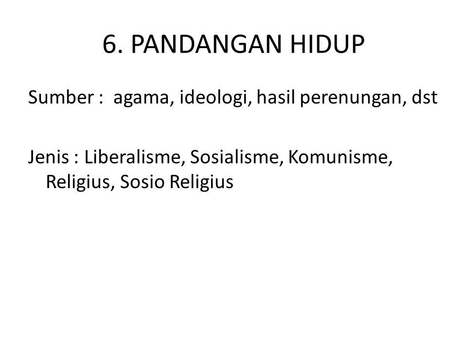6. PANDANGAN HIDUP Sumber : agama, ideologi, hasil perenungan, dst Jenis : Liberalisme, Sosialisme, Komunisme, Religius, Sosio Religius