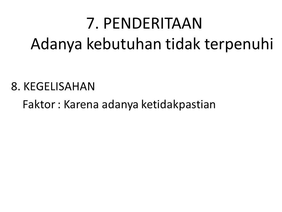 7. PENDERITAAN Adanya kebutuhan tidak terpenuhi 8. KEGELISAHAN Faktor : Karena adanya ketidakpastian
