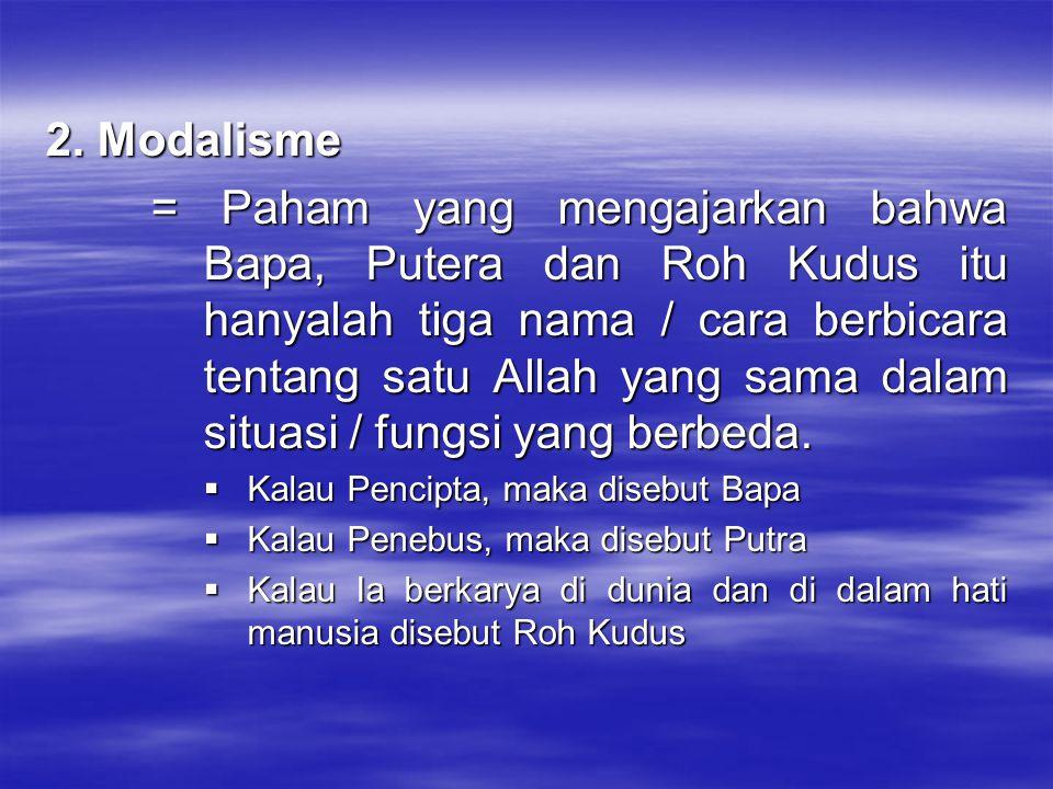 2. Modalisme = Paham yang mengajarkan bahwa Bapa, Putera dan Roh Kudus itu hanyalah tiga nama / cara berbicara tentang satu Allah yang sama dalam situ