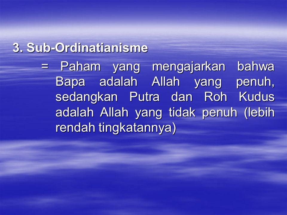 3. Sub-Ordinatianisme = Paham yang mengajarkan bahwa Bapa adalah Allah yang penuh, sedangkan Putra dan Roh Kudus adalah Allah yang tidak penuh (lebih