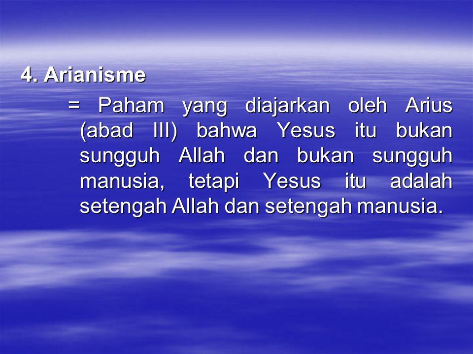 4. Arianisme = Paham yang diajarkan oleh Arius (abad III) bahwa Yesus itu bukan sungguh Allah dan bukan sungguh manusia, tetapi Yesus itu adalah seten