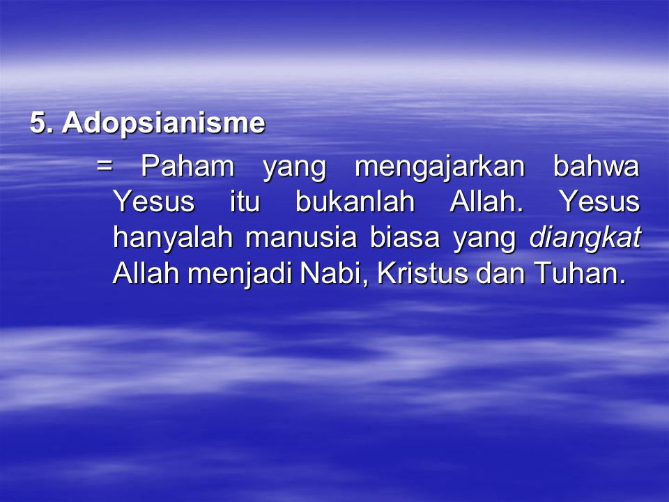 5. Adopsianisme = Paham yang mengajarkan bahwa Yesus itu bukanlah Allah. Yesus hanyalah manusia biasa yang diangkat Allah menjadi Nabi, Kristus dan Tu