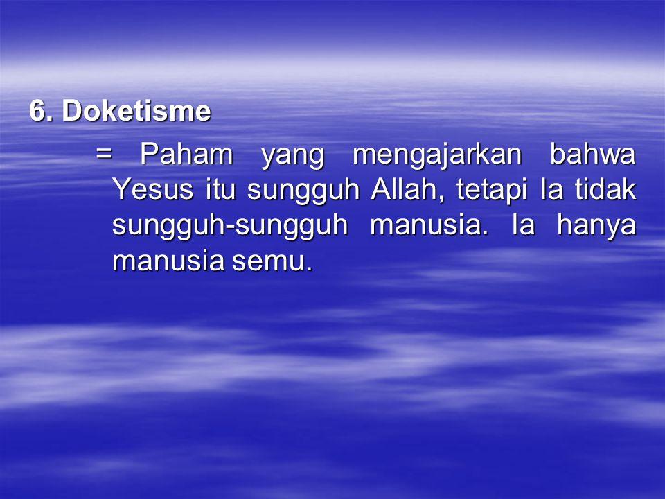 6. Doketisme = Paham yang mengajarkan bahwa Yesus itu sungguh Allah, tetapi Ia tidak sungguh-sungguh manusia. Ia hanya manusia semu.