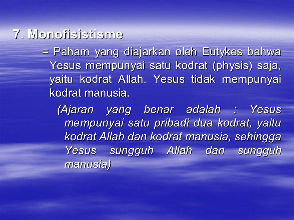 7. Monofisistisme = Paham yang diajarkan oleh Eutykes bahwa Yesus mempunyai satu kodrat (physis) saja, yaitu kodrat Allah. Yesus tidak mempunyai kodra