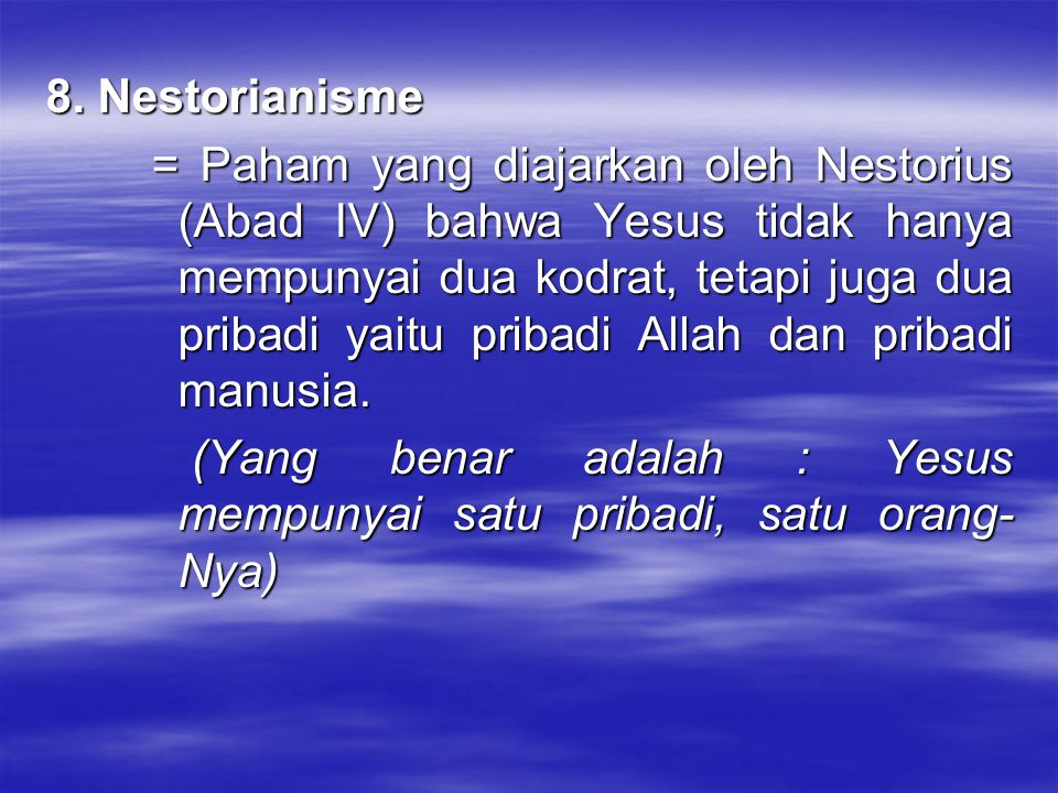 8. Nestorianisme = Paham yang diajarkan oleh Nestorius (Abad IV) bahwa Yesus tidak hanya mempunyai dua kodrat, tetapi juga dua pribadi yaitu pribadi A