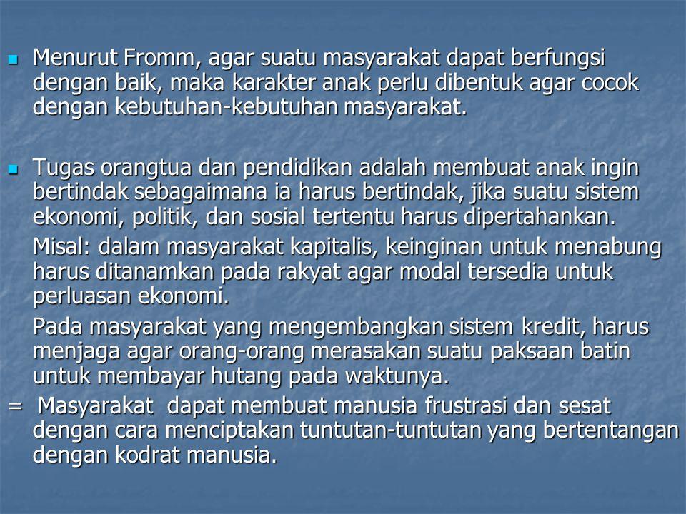 Menurut Fromm, agar suatu masyarakat dapat berfungsi dengan baik, maka karakter anak perlu dibentuk agar cocok dengan kebutuhan-kebutuhan masyarakat.