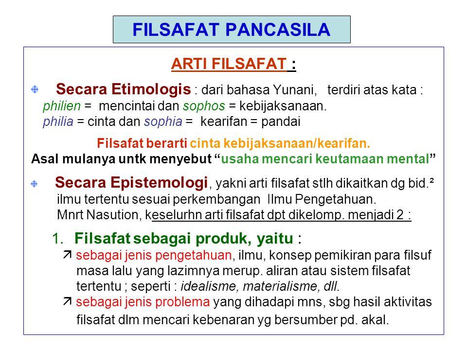 FILSAFAT PANCASILA ARTI FILSAFAT : Secara Etimologis : dari bahasa Yunani, terdiri atas kata : philien = mencintai dan sophos = kebijaksanaan.