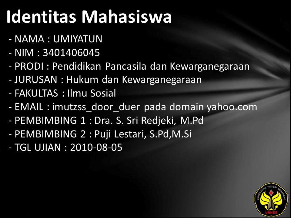 Identitas Mahasiswa - NAMA : UMIYATUN - NIM : 3401406045 - PRODI : Pendidikan Pancasila dan Kewarganegaraan - JURUSAN : Hukum dan Kewarganegaraan - FAKULTAS : Ilmu Sosial - EMAIL : imutzss_door_duer pada domain yahoo.com - PEMBIMBING 1 : Dra.
