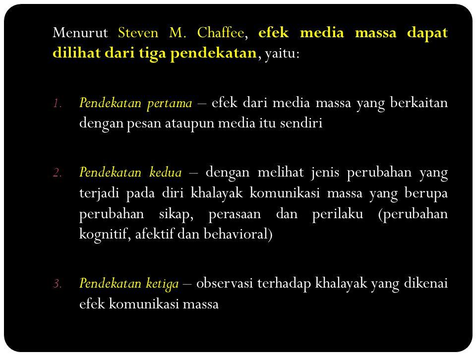 Menurut Steven M. Chaffee, efek media massa dapat dilihat dari tiga pendekatan, yaitu: 1. Pendekatan pertama – efek dari media massa yang berkaitan de