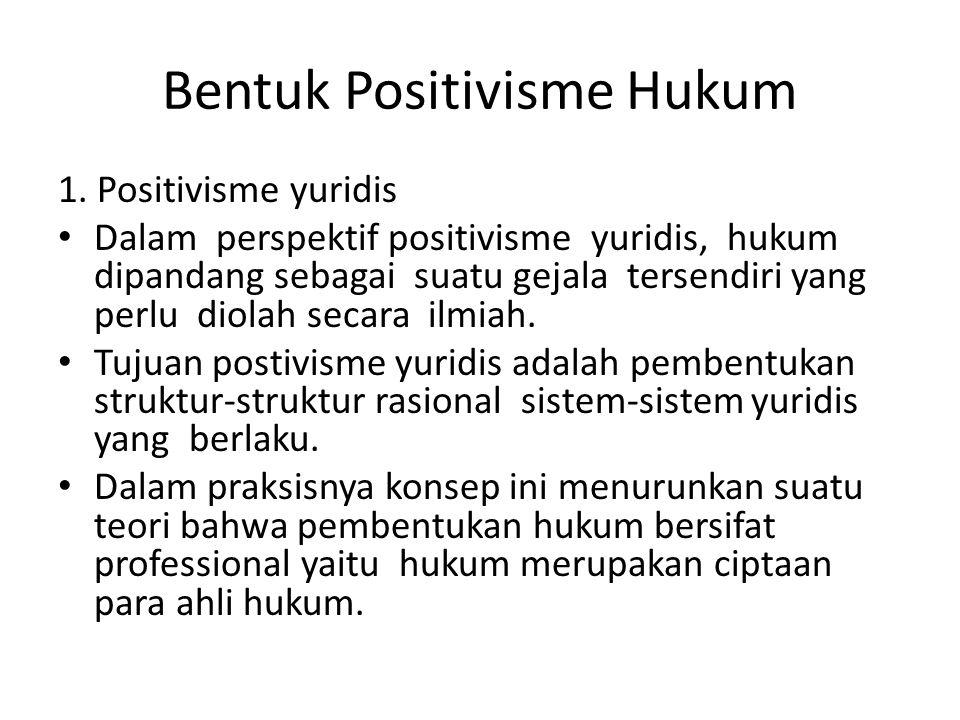 Bentuk Positivisme Hukum 1. Positivisme yuridis Dalam perspektif positivisme yuridis, hukum dipandang sebagai suatu gejala tersendiri yang perlu diola