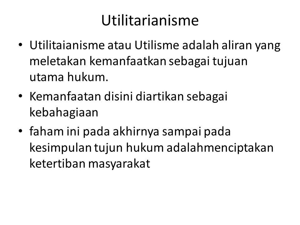 Utilitarianisme Utilitaianisme atau Utilisme adalah aliran yang meletakan kemanfaatkan sebagai tujuan utama hukum. Kemanfaatan disini diartikan sebaga