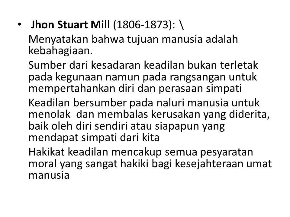 Jhon Stuart Mill (1806-1873): \ Menyatakan bahwa tujuan manusia adalah kebahagiaan. Sumber dari kesadaran keadilan bukan terletak pada kegunaan namun