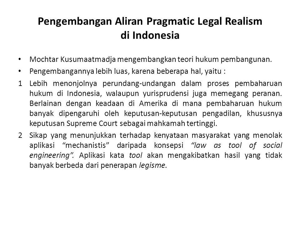 Pengembangan Aliran Pragmatic Legal Realism di Indonesia Mochtar Kusumaatmadja mengembangkan teori hukum pembangunan. Pengembangannya lebih luas, kare