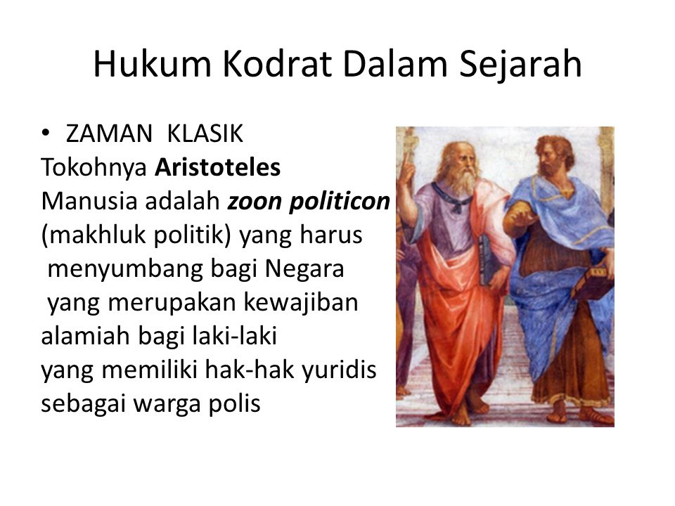 Hukum Kodrat Dalam Sejarah ZAMAN KLASIK Tokohnya Aristoteles Manusia adalah zoon politicon (makhluk politik) yang harus menyumbang bagi Negara yang me