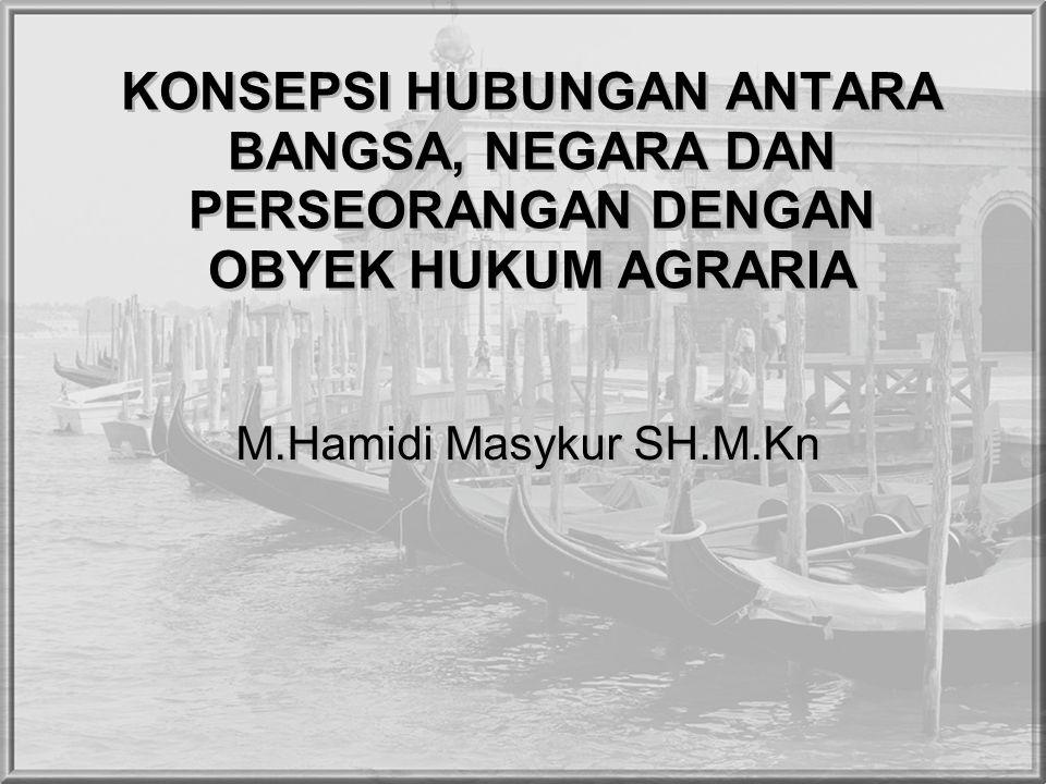 KONSEPSI HUBUNGAN ANTARA BANGSA, NEGARA DAN PERSEORANGAN DENGAN OBYEK HUKUM AGRARIA M.Hamidi Masykur SH.M.Kn