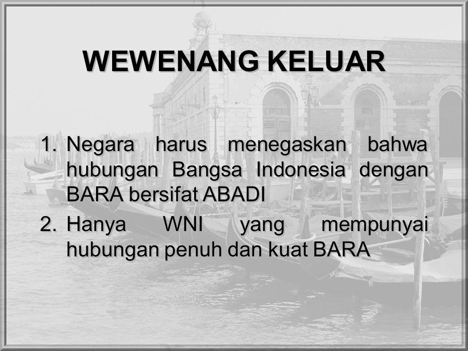WEWENANG KELUAR 1.Negara harus menegaskan bahwa hubungan Bangsa Indonesia dengan BARA bersifat ABADI 2.Hanya WNI yang mempunyai hubungan penuh dan kuat BARA 1.Negara harus menegaskan bahwa hubungan Bangsa Indonesia dengan BARA bersifat ABADI 2.Hanya WNI yang mempunyai hubungan penuh dan kuat BARA