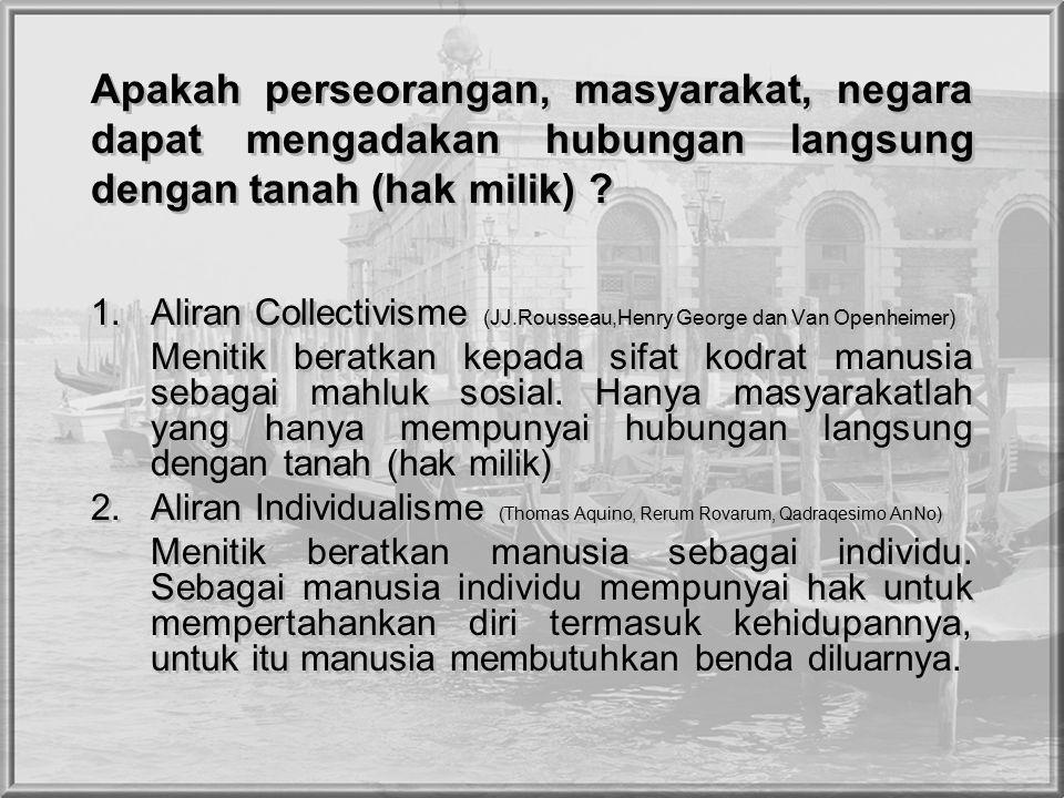 Apakah perseorangan, masyarakat, negara dapat mengadakan hubungan langsung dengan tanah (hak milik) ? 1.Aliran Collectivisme (JJ.Rousseau,Henry George