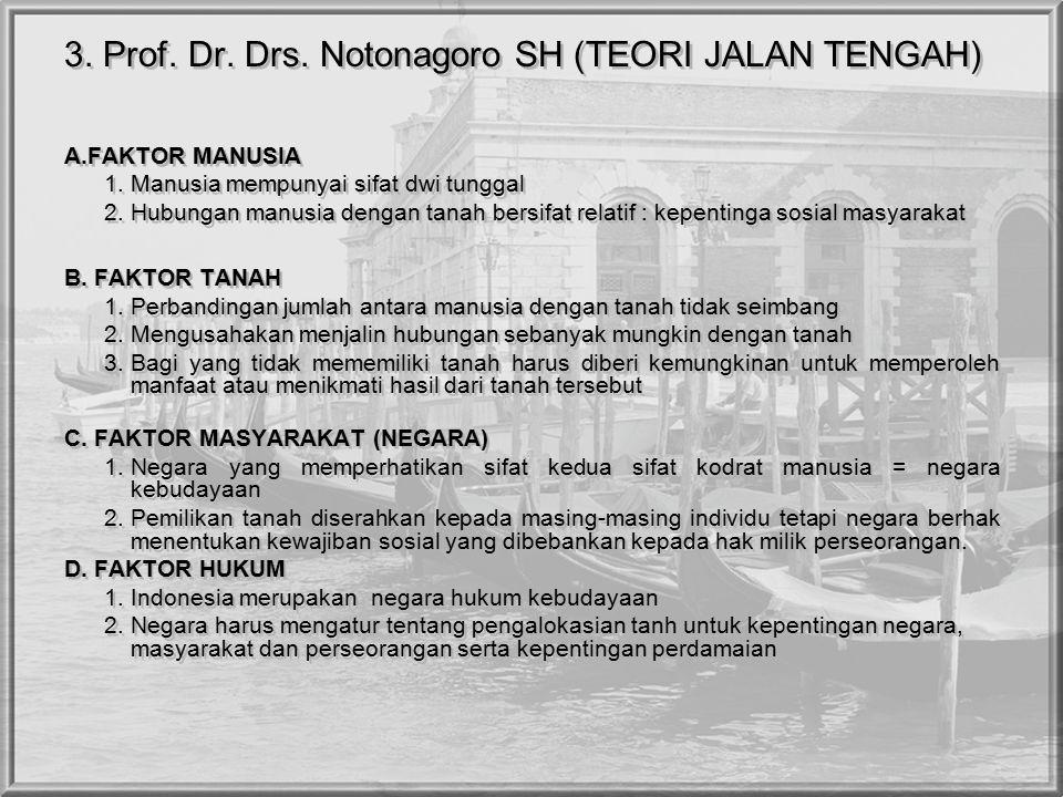 3. Prof. Dr. Drs. Notonagoro SH (TEORI JALAN TENGAH) A.FAKTOR MANUSIA 1. Manusia mempunyai sifat dwi tunggal 2. Hubungan manusia dengan tanah bersifat