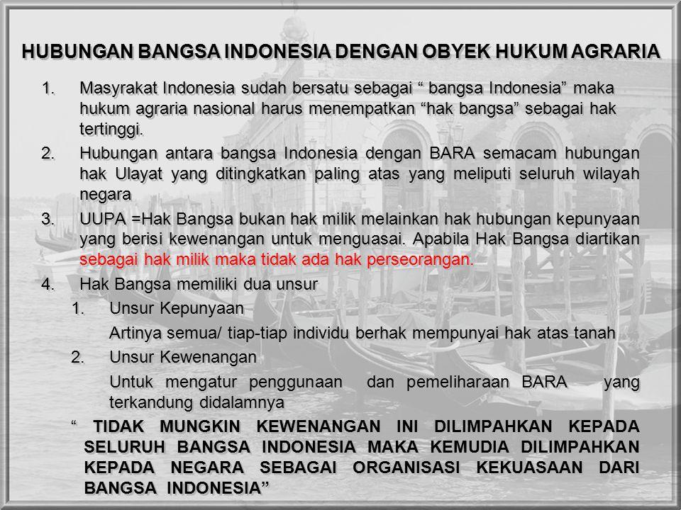 HUBUNGAN BANGSA INDONESIA DENGAN OBYEK HUKUM AGRARIA 1.Masyrakat Indonesia sudah bersatu sebagai bangsa Indonesia maka hukum agraria nasional harus menempatkan hak bangsa sebagai hak tertinggi.
