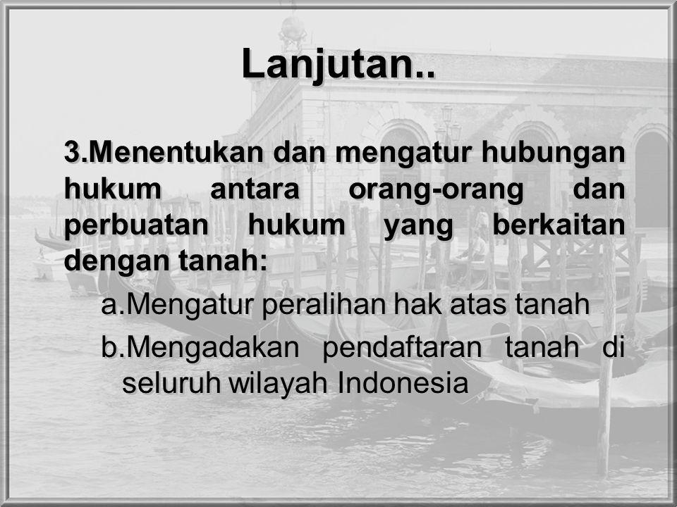 Lanjutan.. 3.Menentukan dan mengatur hubungan hukum antara orang-orang dan perbuatan hukum yang berkaitan dengan tanah: a.Mengatur peralihan hak atas