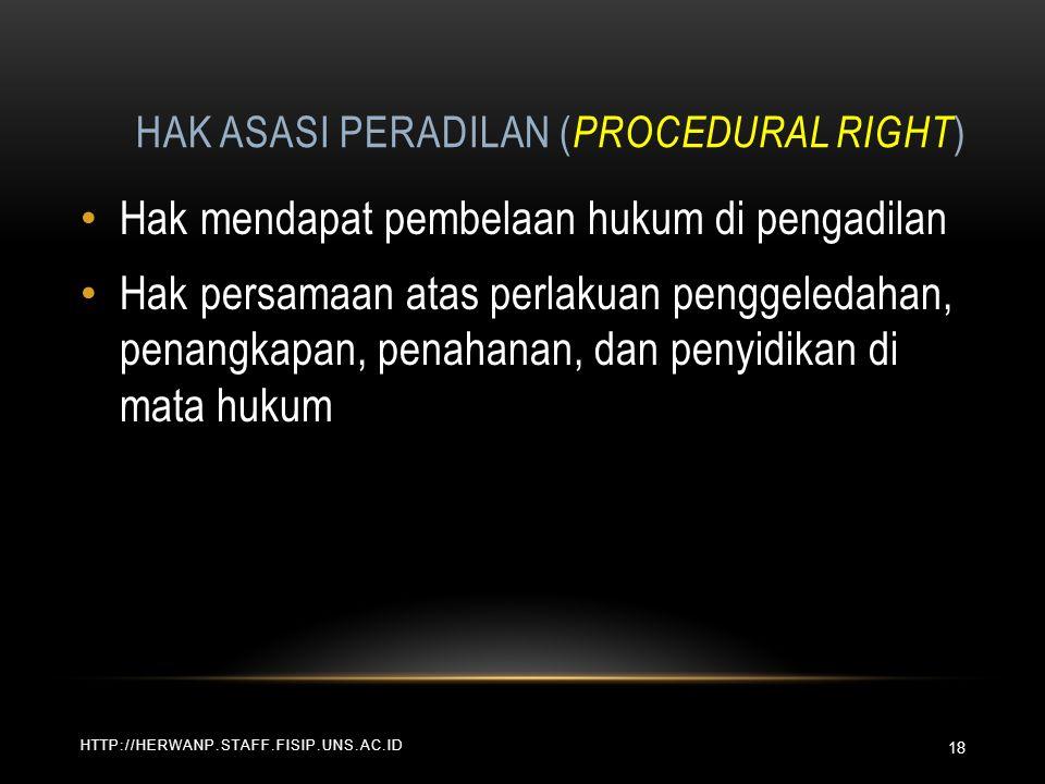 HAK ASASI PERADILAN ( PROCEDURAL RIGHT ) HTTP://HERWANP.STAFF.FISIP.UNS.AC.ID Hak mendapat pembelaan hukum di pengadilan Hak persamaan atas perlakuan penggeledahan, penangkapan, penahanan, dan penyidikan di mata hukum 18