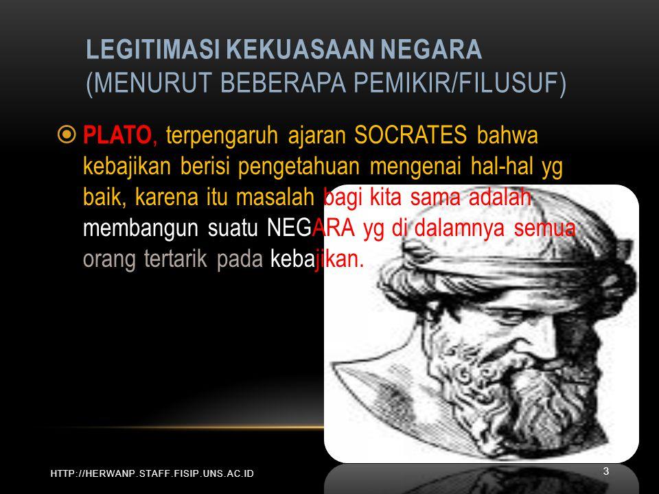LEGITIMASI KEKUASAAN NEGARA (MENURUT BEBERAPA PEMIKIR/FILUSUF) HTTP://HERWANP.STAFF.FISIP.UNS.AC.ID  PLATO, terpengaruh ajaran SOCRATES bahwa kebajik