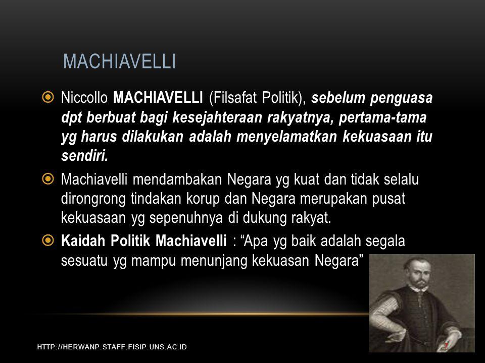 MACHIAVELLI HTTP://HERWANP.STAFF.FISIP.UNS.AC.ID  Niccollo MACHIAVELLI (Filsafat Politik), sebelum penguasa dpt berbuat bagi kesejahteraan rakyatnya, pertama-tama yg harus dilakukan adalah menyelamatkan kekuasaan itu sendiri.