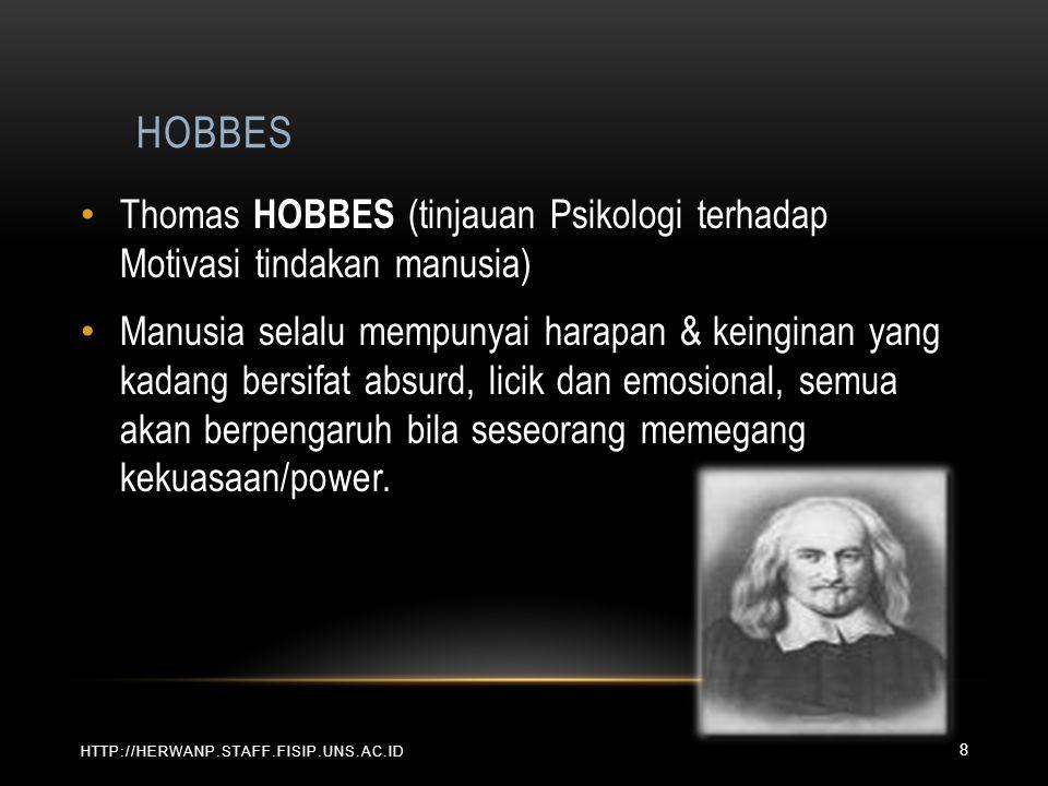 HOBBES HTTP://HERWANP.STAFF.FISIP.UNS.AC.ID Thomas HOBBES (tinjauan Psikologi terhadap Motivasi tindakan manusia) Manusia selalu mempunyai harapan & keinginan yang kadang bersifat absurd, licik dan emosional, semua akan berpengaruh bila seseorang memegang kekuasaan/power.